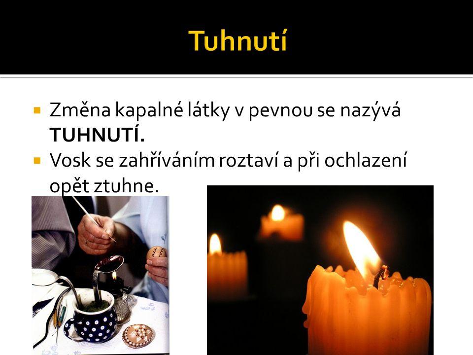  Změna kapalné látky v pevnou se nazývá TUHNUTÍ.  Vosk se zahříváním roztaví a při ochlazení opět ztuhne.