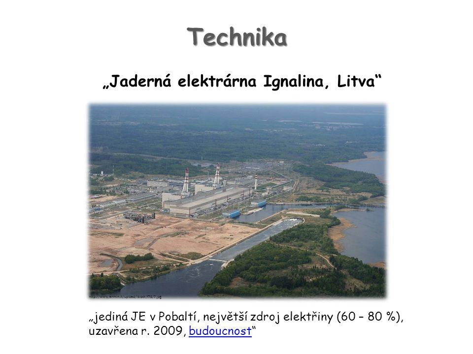 """Technika """"Jaderná elektrárna Ignalina, Litva"""" """"jediná JE v Pobaltí, největší zdroj elektřiny (60 – 80 %), uzavřena r. 2009, budoucnost""""budoucnost http"""