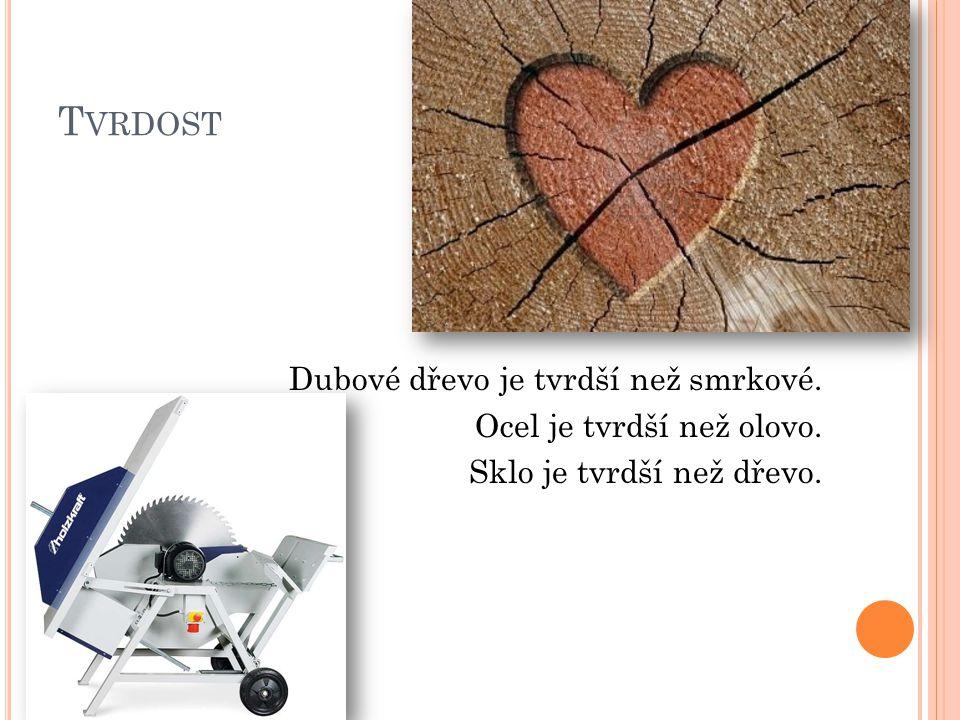 T VRDOST Dubové dřevo je tvrdší než smrkové. Ocel je tvrdší než olovo. Sklo je tvrdší než dřevo.