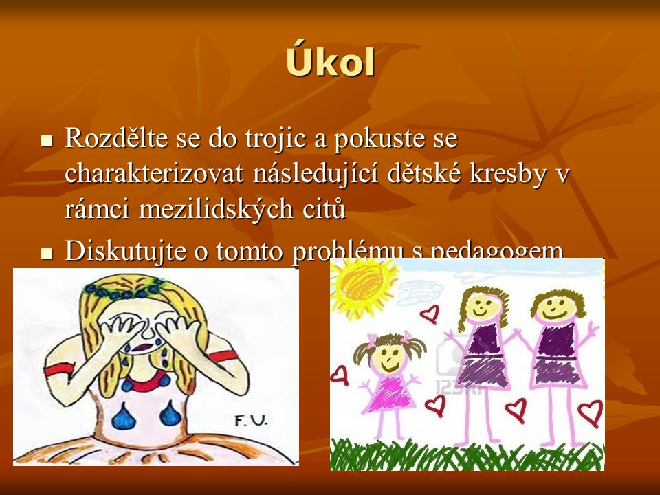 Úkol Rozdělte se do trojic a pokuste se charakterizovat následující dětské kresby v rámci mezilidských citů Rozdělte se do trojic a pokuste se charakterizovat následující dětské kresby v rámci mezilidských citů Diskutujte o tomto problému s pedagogem Diskutujte o tomto problému s pedagogem