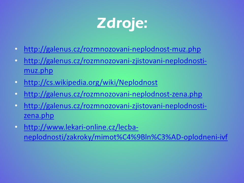 Zdroje: http://galenus.cz/rozmnozovani-neplodnost-muz.php http://galenus.cz/rozmnozovani-zjistovani-neplodnosti- muz.php http://galenus.cz/rozmnozovan