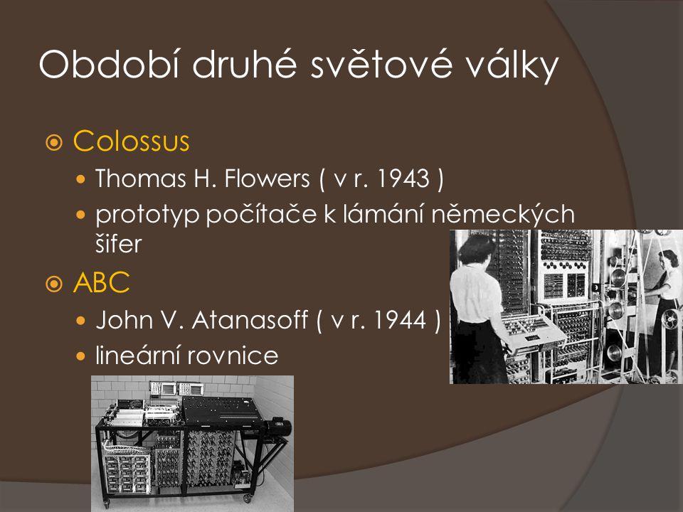 Období druhé světové války  Colossus Thomas H. Flowers ( v r. 1943 ) prototyp počítače k lámání německých šifer  ABC John V. Atanasoff ( v r. 1944 )