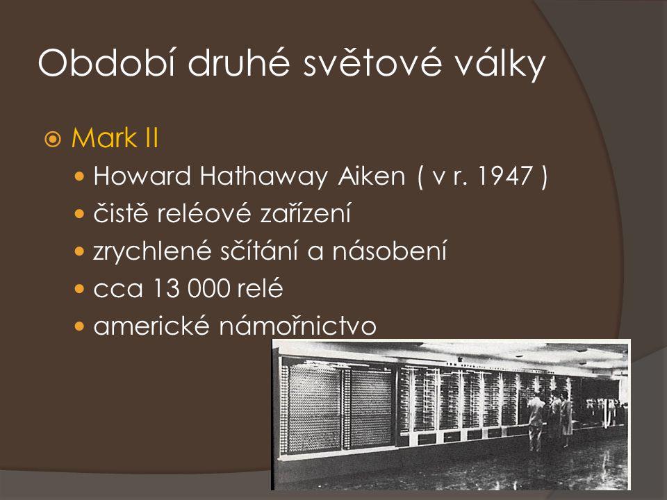 Období druhé světové války  Mark II Howard Hathaway Aiken ( v r. 1947 ) čistě reléové zařízení zrychlené sčítání a násobení cca 13 000 relé americké
