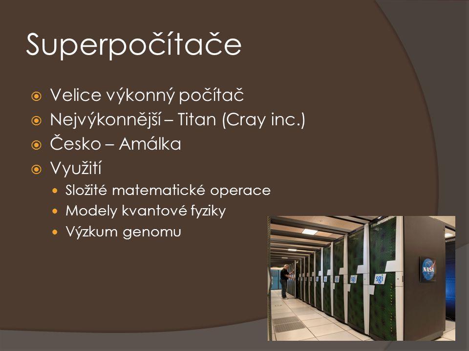 Superpočítače  Velice výkonný počítač  Nejvýkonnější – Titan (Cray inc.)  Česko – Amálka  Využití Složité matematické operace Modely kvantové fyzi