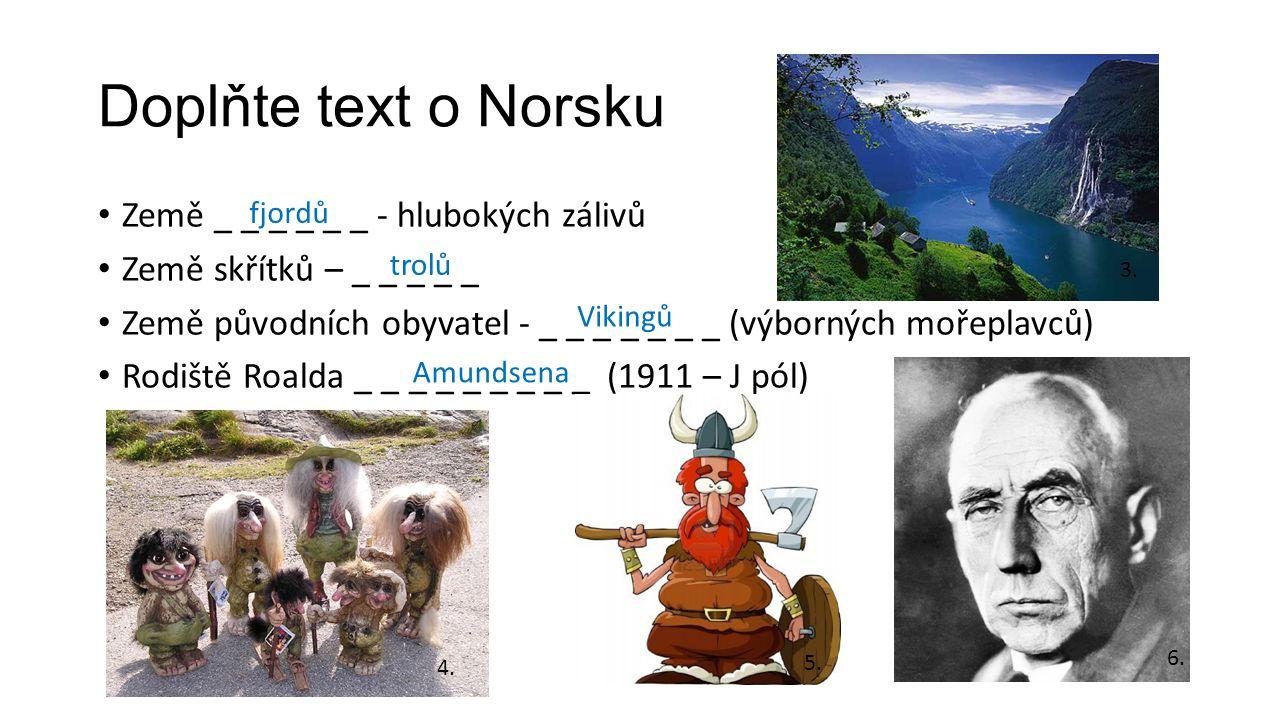 Doplňte text o Norsku Země _ _ _ _ _ _ - hlubokých zálivů Země skřítků – _ _ _ _ _ Země původních obyvatel - _ _ _ _ _ _ _ (výborných mořeplavců) Rodi