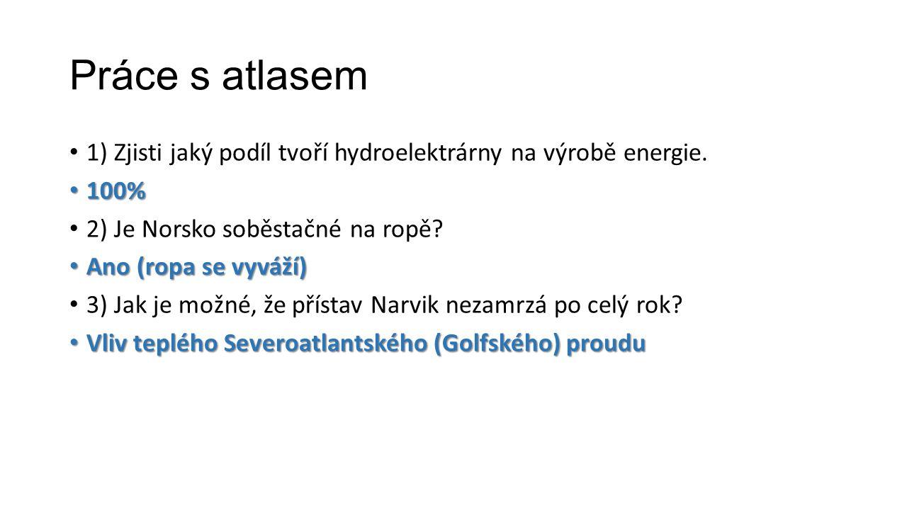 Práce s atlasem 1) Zjisti jaký podíl tvoří hydroelektrárny na výrobě energie. 100% 100% 2) Je Norsko soběstačné na ropě? Ano (ropa se vyváží) Ano (rop