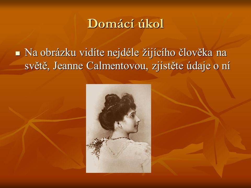 Domácí úkol Na obrázku vidíte nejdéle žijícího člověka na světě, Jeanne Calmentovou, zjistěte údaje o ní Na obrázku vidíte nejdéle žijícího člověka na světě, Jeanne Calmentovou, zjistěte údaje o ní