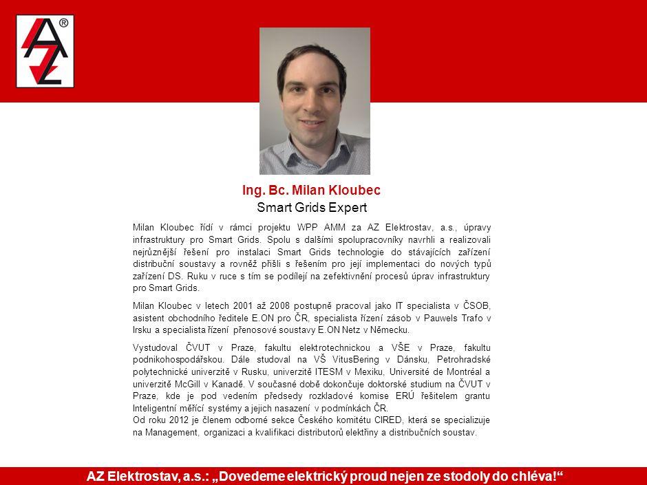 Ing. Bc. Milan Kloubec Smart Grids Expert Milan Kloubec řídí v rámci projektu WPP AMM za AZ Elektrostav, a.s., úpravy infrastruktury pro Smart Grids.