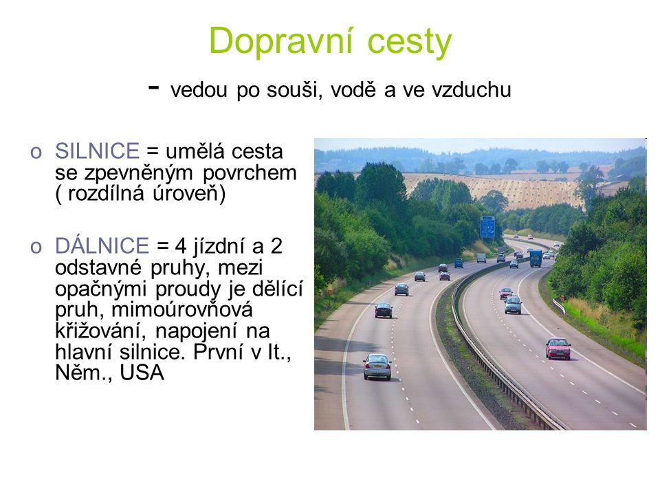 Dopravní cesty - vedou po souši, vodě a ve vzduchu oSILNICE = umělá cesta se zpevněným povrchem ( rozdílná úroveň) oDÁLNICE = 4 jízdní a 2 odstavné pr
