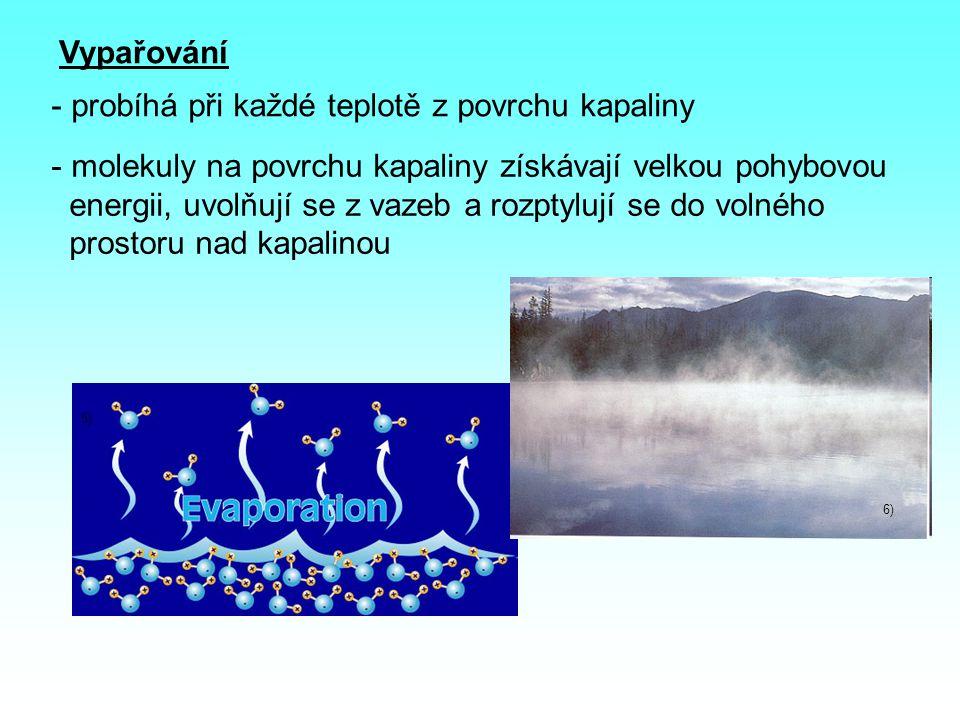 Vypařování - probíhá při každé teplotě z povrchu kapaliny 5) 6) - molekuly na povrchu kapaliny získávají velkou pohybovou energii, uvolňují se z vazeb