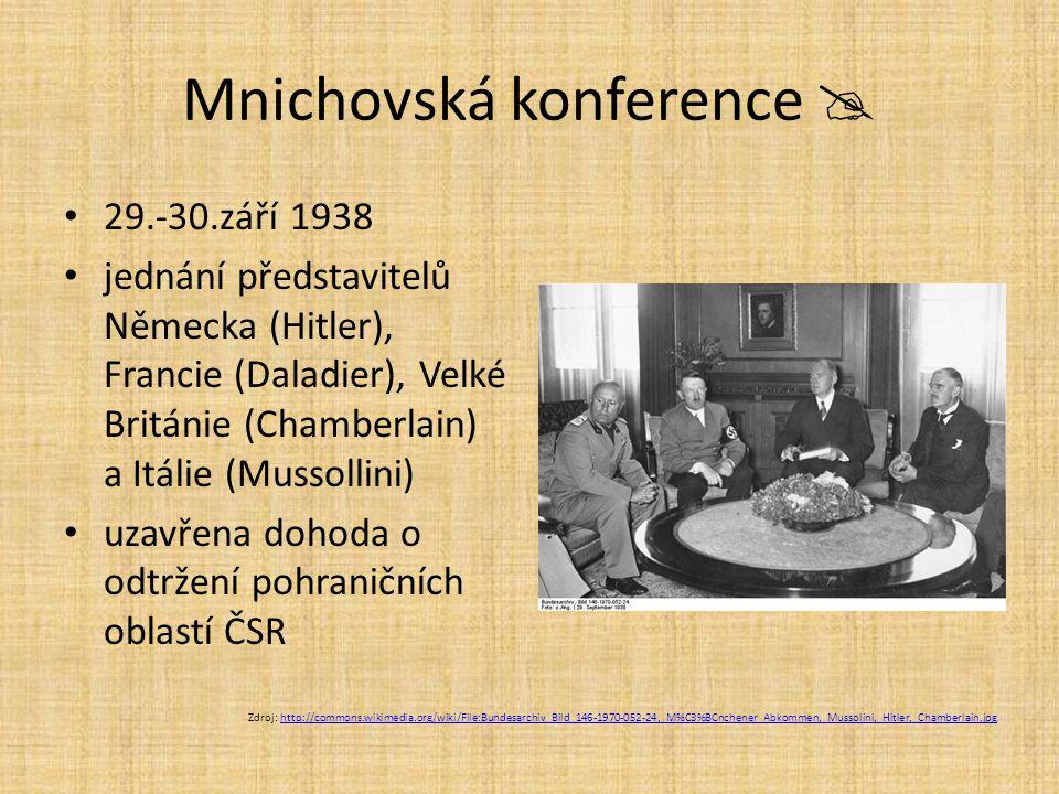 Mnichovská konference  29.-30.září 1938 jednání představitelů Německa (Hitler), Francie (Daladier), Velké Británie (Chamberlain) a Itálie (Mussollini