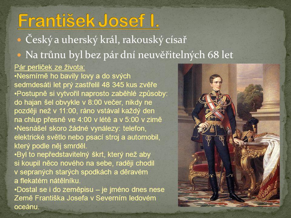 Český a uherský král, rakouský císař Na trůnu byl bez pár dní neuvěřitelných 68 let Pár perliček ze života: Nesmírně ho bavily lovy a do svých sedmdesáti let prý zastřelil 48 345 kus zvěře Postupně si vytvořil naprosto zaběhlé způsoby: do hajan šel obvykle v 8:00 večer, nikdy ne později než v 11:00, ráno vstával každý den na chlup přesně ve 4:00 v létě a v 5:00 v zimě Nesnášel skoro žádné vynálezy: telefon, elektrické světlo nebo psací stroj a automobil, který podle něj smrděl.