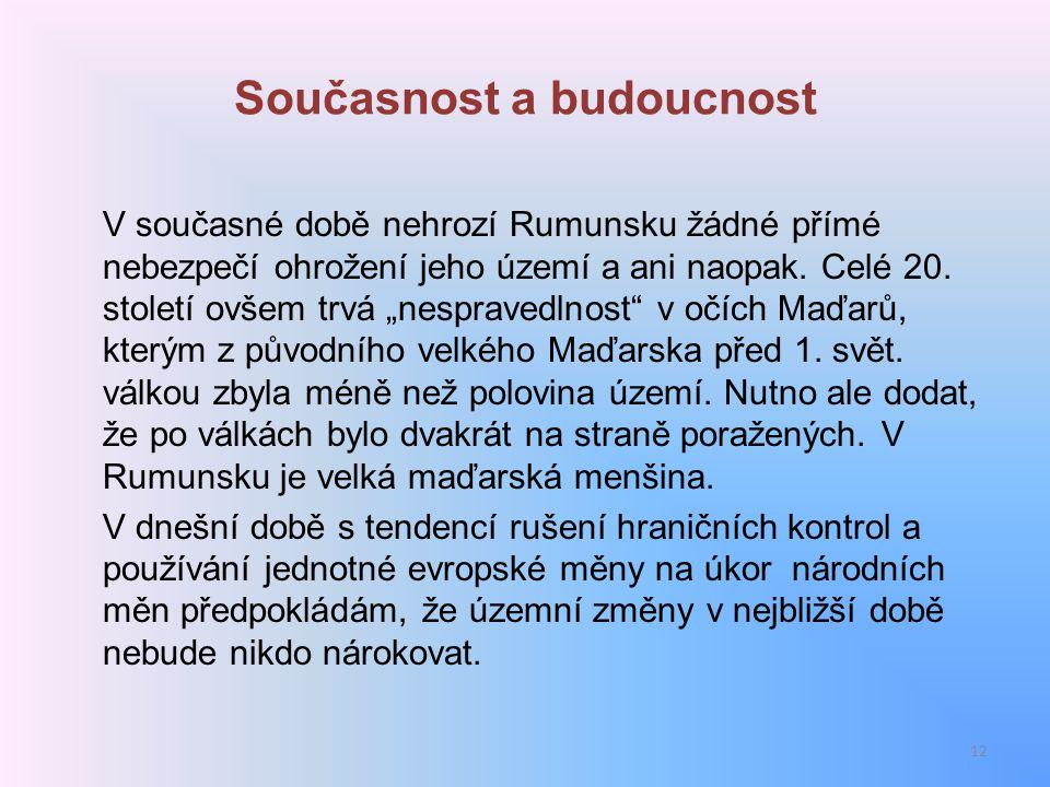 """Současnost a budoucnost V současné době nehrozí Rumunsku žádné přímé nebezpečí ohrožení jeho území a ani naopak. Celé 20. století ovšem trvá """"nesprave"""