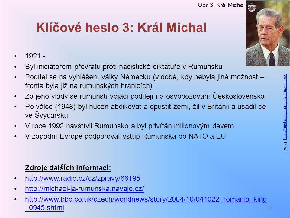 Klíčové heslo 3: Král Michal 1921 - Byl iniciátorem převratu proti nacistické diktatuře v Rumunsku Podílel se na vyhlášení války Německu (v době, kdy