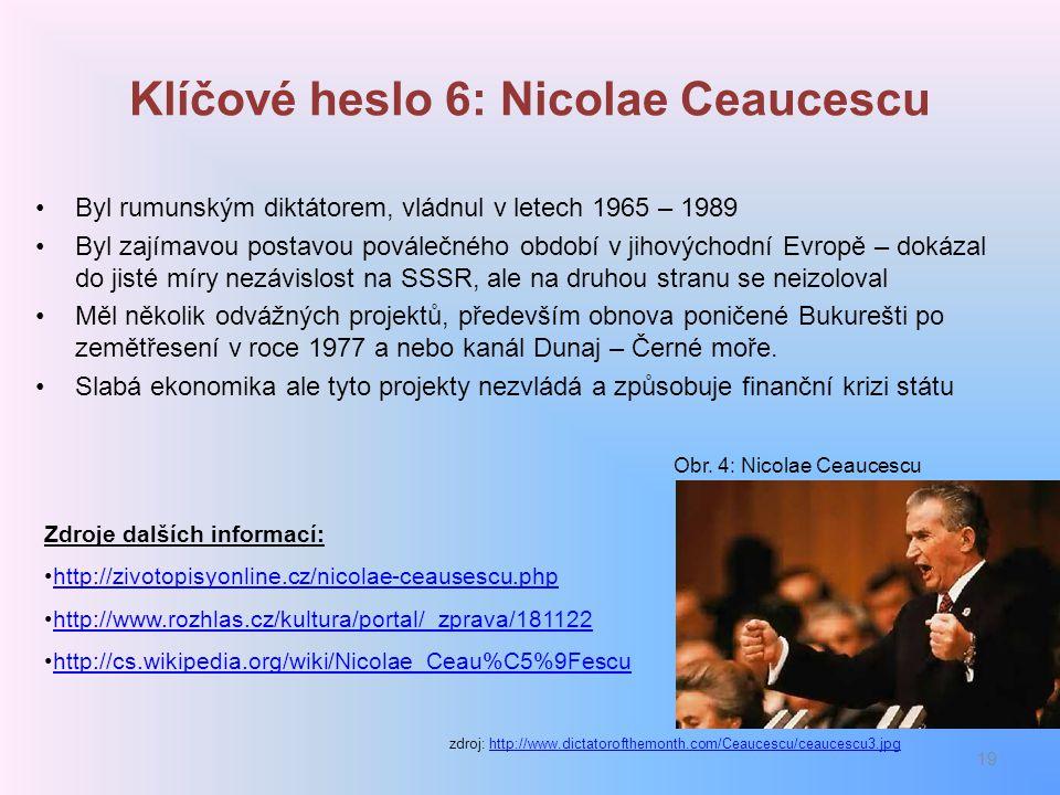 Klíčové heslo 6: Nicolae Ceaucescu Byl rumunským diktátorem, vládnul v letech 1965 – 1989 Byl zajímavou postavou poválečného období v jihovýchodní Evr