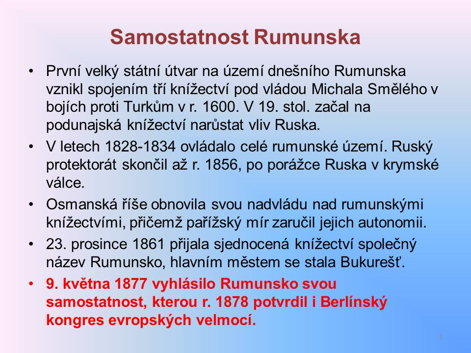 Samostatnost Rumunska První velký státní útvar na území dnešního Rumunska vznikl spojením tří knížectví pod vládou Michala Smělého v bojích proti Turk