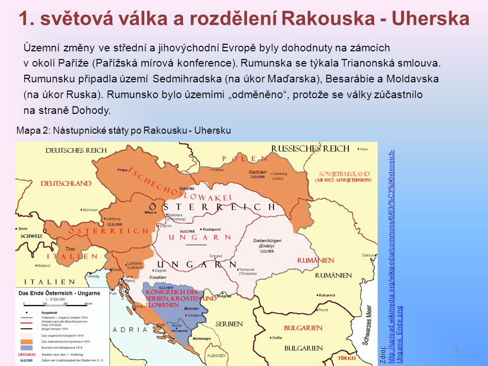 1. světová válka a rozdělení Rakouska - Uherska Územní změny ve střední a jihovýchodní Evropě byly dohodnuty na zámcích v okolí Paříže (Pařížská mírov