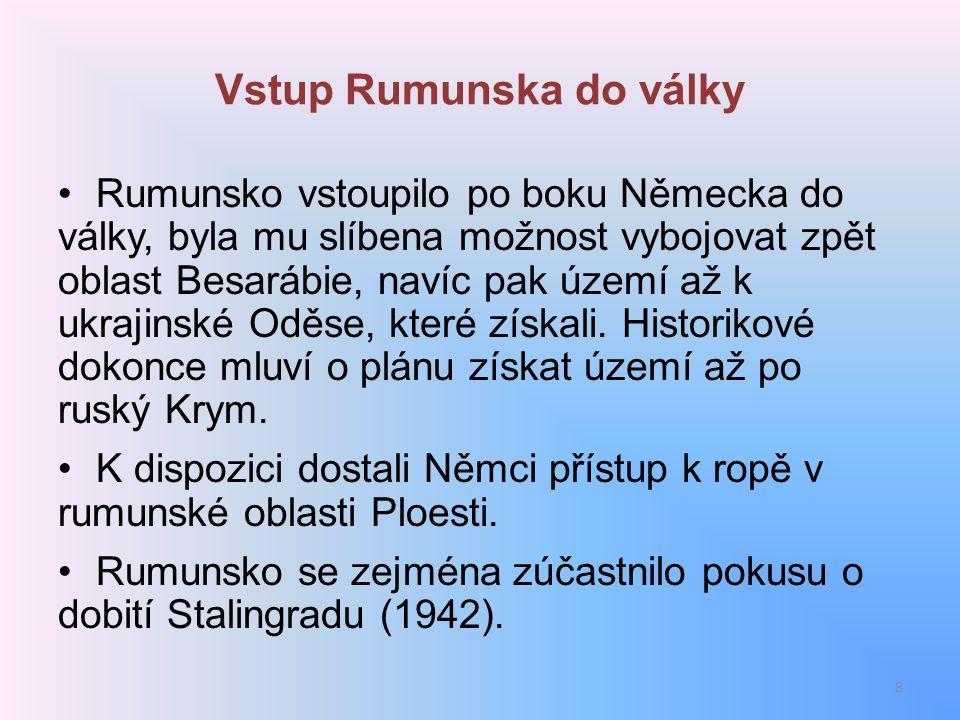 Vstup Rumunska do války Rumunsko vstoupilo po boku Německa do války, byla mu slíbena možnost vybojovat zpět oblast Besarábie, navíc pak území až k ukr