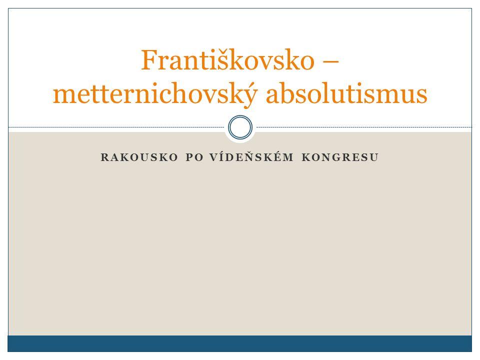 RAKOUSKO PO VÍDEŇSKÉM KONGRESU Františkovsko – metternichovský absolutismus