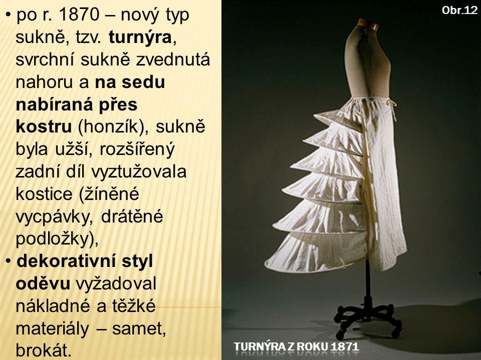 po r. 1870 – nový typ sukně, tzv. turnýra, svrchní sukně zvednutá nahoru a na sedu nabíraná přes kostru (honzík), sukně byla užší, rozšířený zadní díl