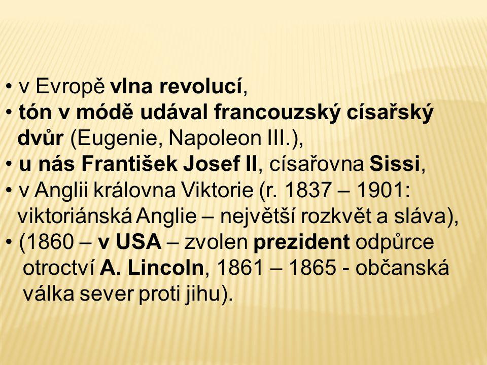 v Evropě vlna revolucí, tón v módě udával francouzský císařský dvůr (Eugenie, Napoleon III.), u nás František Josef II, císařovna Sissi, v Anglii král
