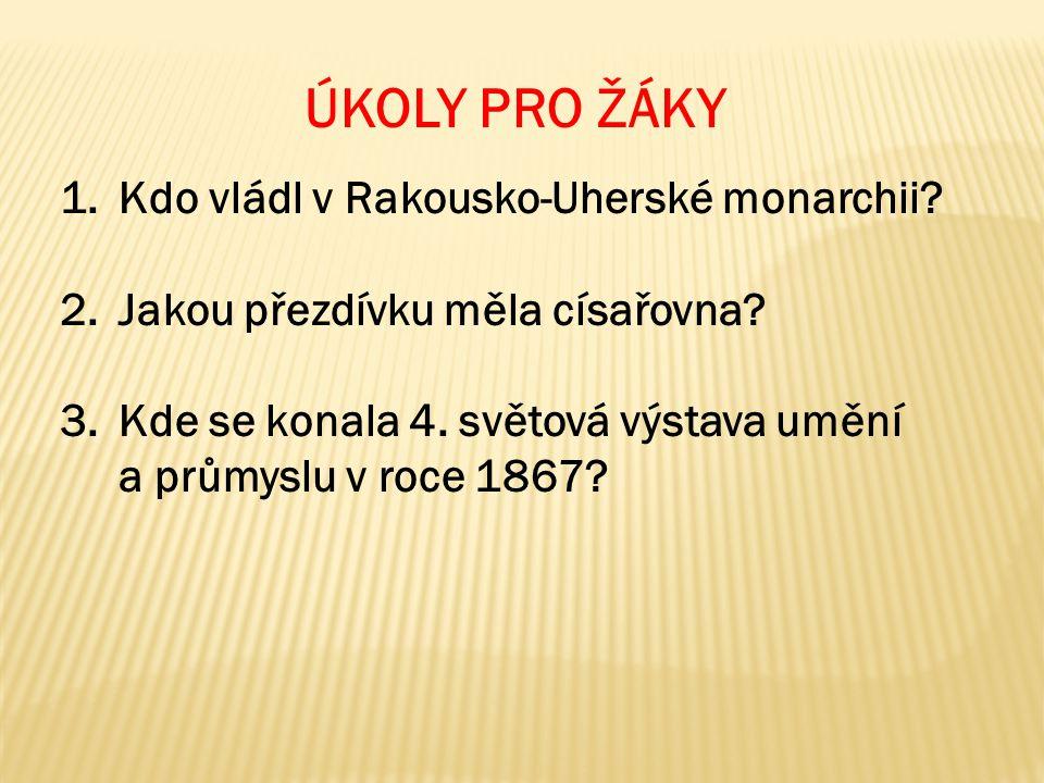 ÚKOLY PRO ŽÁKY 1.Kdo vládl v Rakousko-Uherské monarchii? 2.Jakou přezdívku měla císařovna? 3.Kde se konala 4. světová výstava umění a průmyslu v roce