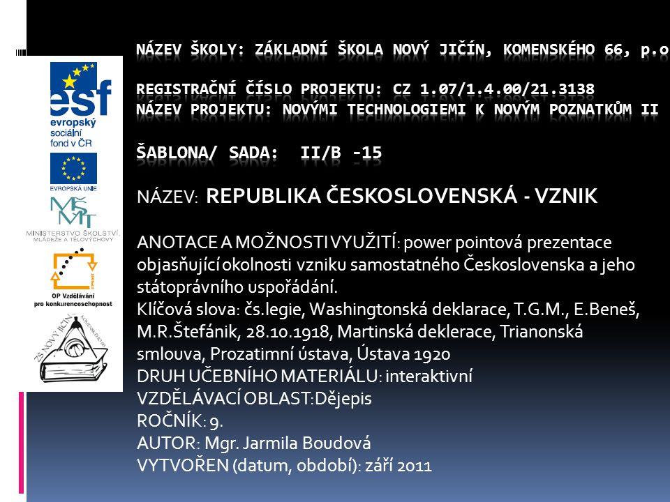 NÁZEV: REPUBLIKA ČESKOSLOVENSKÁ - VZNIK ANOTACE A MOŽNOSTI VYUŽITÍ: power pointová prezentace objasňující okolnosti vzniku samostatného Československa a jeho státoprávního uspořádání.