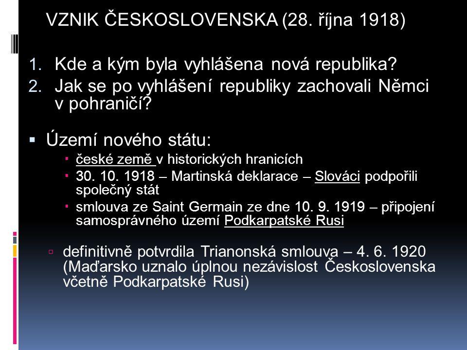 VZNIK ČESKOSLOVENSKA (28. října 1918) 1. Kde a kým byla vyhlášena nová republika? 2. Jak se po vyhlášení republiky zachovali Němci v pohraničí?  Územ