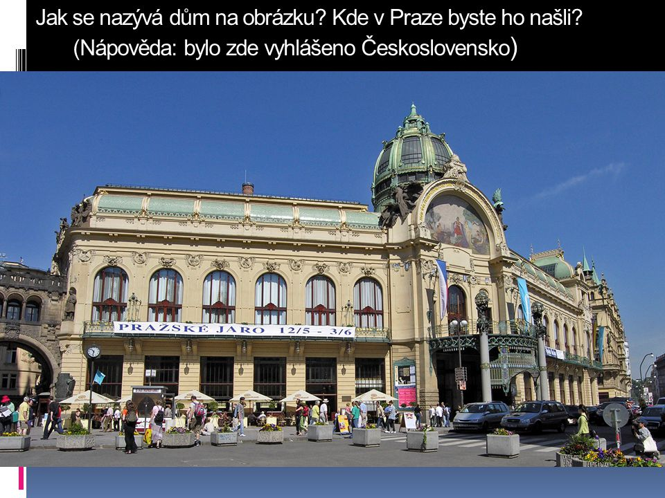 Jak se nazývá dům na obrázku? Kde v Praze byste ho našli? (Nápověda: bylo zde vyhlášeno Československo )