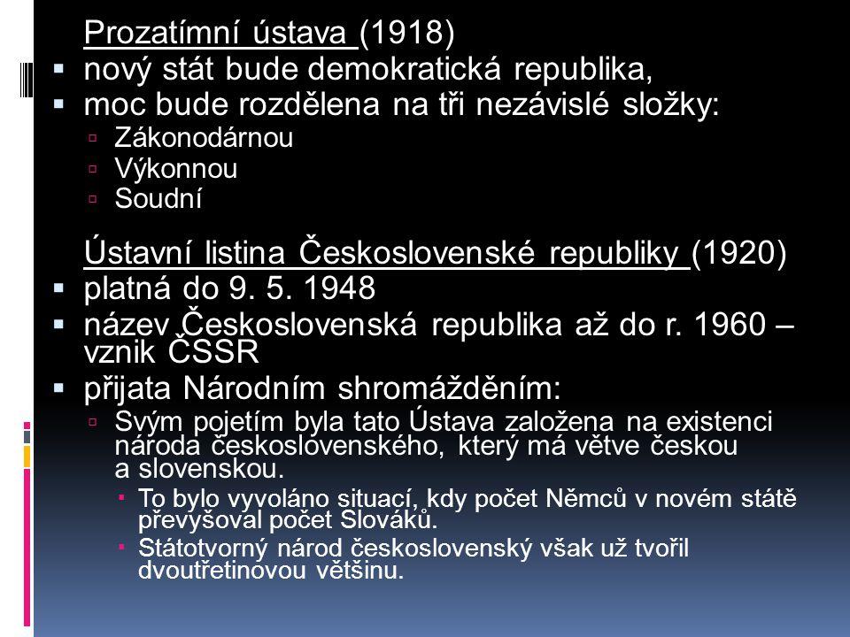 Prozatímní ústava (1918)  nový stát bude demokratická republika,  moc bude rozdělena na tři nezávislé složky:  Zákonodárnou  Výkonnou  Soudní Ústavní listina Československé republiky (1920)  platná do 9.