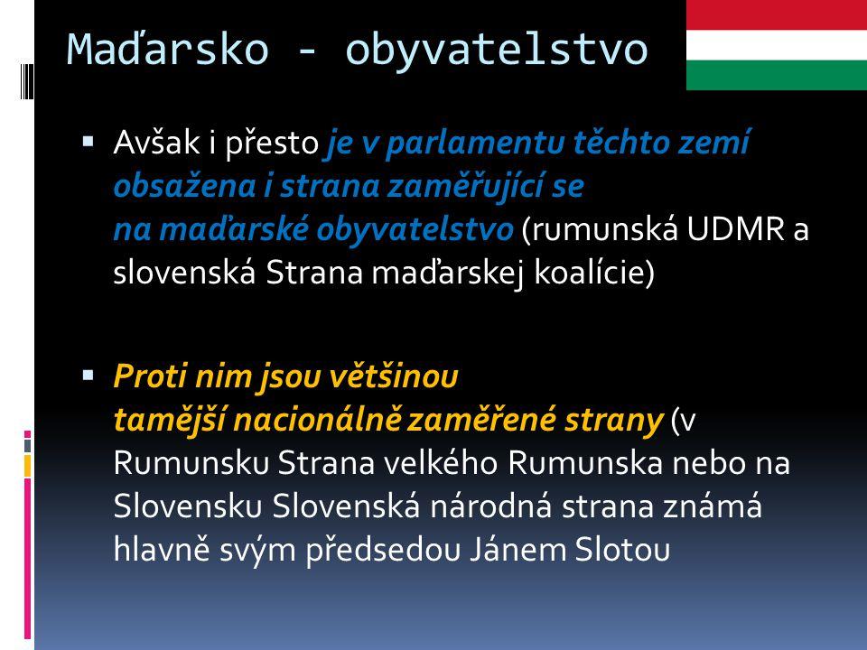 Maďarsko - obyvatelstvo  Avšak i přesto je v parlamentu těchto zemí obsažena i strana zaměřující se na maďarské obyvatelstvo (rumunská UDMR a slovens