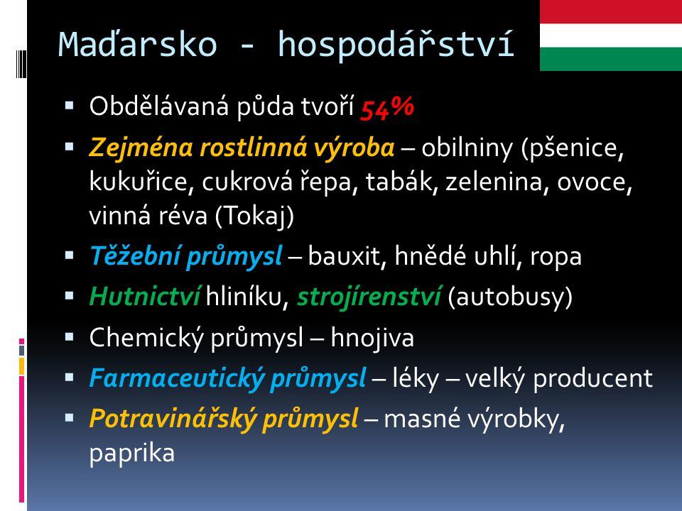 Maďarsko - hospodářství  Obdělávaná půda tvoří 54%  Zejména rostlinná výroba – obilniny (pšenice, kukuřice, cukrová řepa, tabák, zelenina, ovoce, vi