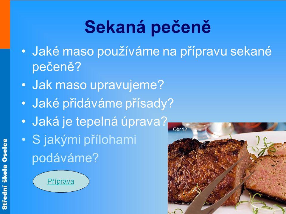 Střední škola Oselce Sekaná pečeně Jaké maso používáme na přípravu sekané pečeně? Jak maso upravujeme? Jaké přidáváme přísady? Jaká je tepelná úprava?