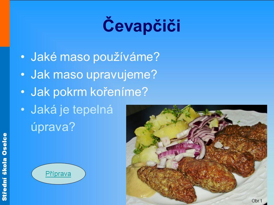Střední škola Oselce Čevapčiči Jaké maso používáme? Jak maso upravujeme? Jak pokrm kořeníme? Jaká je tepelná úprava? Příprava Obr.1