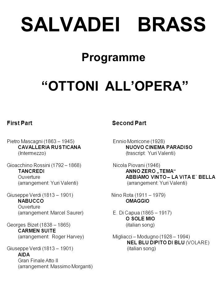 """SALVADEI BRASS Programme OTTONI ALL'OPERA First Part Second Part Pietro Mascagni (1863 – 1945) Ennio Morricone (1928) CAVALLERIA RUSTICANANUOVO CINEMA PARADISO (Intermezzo)(trascript: Yuri Valenti) Gioacchino Rossini (1792 – 1868) Nicola Piovani (1946) TANCREDI ANNO ZERO """"TEMA OuvertureABBIAMO VINTO – LA VITA E´ BELLA (arrangement: Yuri Valenti) Giuseppe Verdi (1813 – 1901) Nino Rota (1911 – 1979) NABUCCOOMAGGIO Ouverture (arrangement: Marcel Saurer) E."""