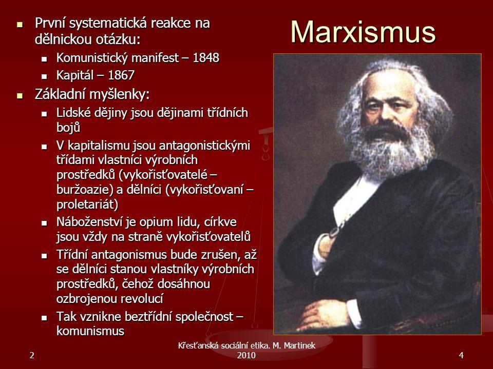 Marxismus První systematická reakce na dělnickou otázku: První systematická reakce na dělnickou otázku: Komunistický manifest – 1848 Komunistický manifest – 1848 Kapitál – 1867 Kapitál – 1867 Základní myšlenky: Základní myšlenky: Lidské dějiny jsou dějinami třídních bojů Lidské dějiny jsou dějinami třídních bojů V kapitalismu jsou antagonistickými třídami vlastníci výrobních prostředků (vykořisťovatelé – buržoazie) a dělníci (vykořisťovaní – proletariát) V kapitalismu jsou antagonistickými třídami vlastníci výrobních prostředků (vykořisťovatelé – buržoazie) a dělníci (vykořisťovaní – proletariát) Náboženství je opium lidu, církve jsou vždy na straně vykořisťovatelů Náboženství je opium lidu, církve jsou vždy na straně vykořisťovatelů Třídní antagonismus bude zrušen, až se dělníci stanou vlastníky výrobních prostředků, čehož dosáhnou ozbrojenou revolucí Třídní antagonismus bude zrušen, až se dělníci stanou vlastníky výrobních prostředků, čehož dosáhnou ozbrojenou revolucí Tak vznikne beztřídní společnost – komunismus Tak vznikne beztřídní společnost – komunismus 2 Křesťanská sociální etika.