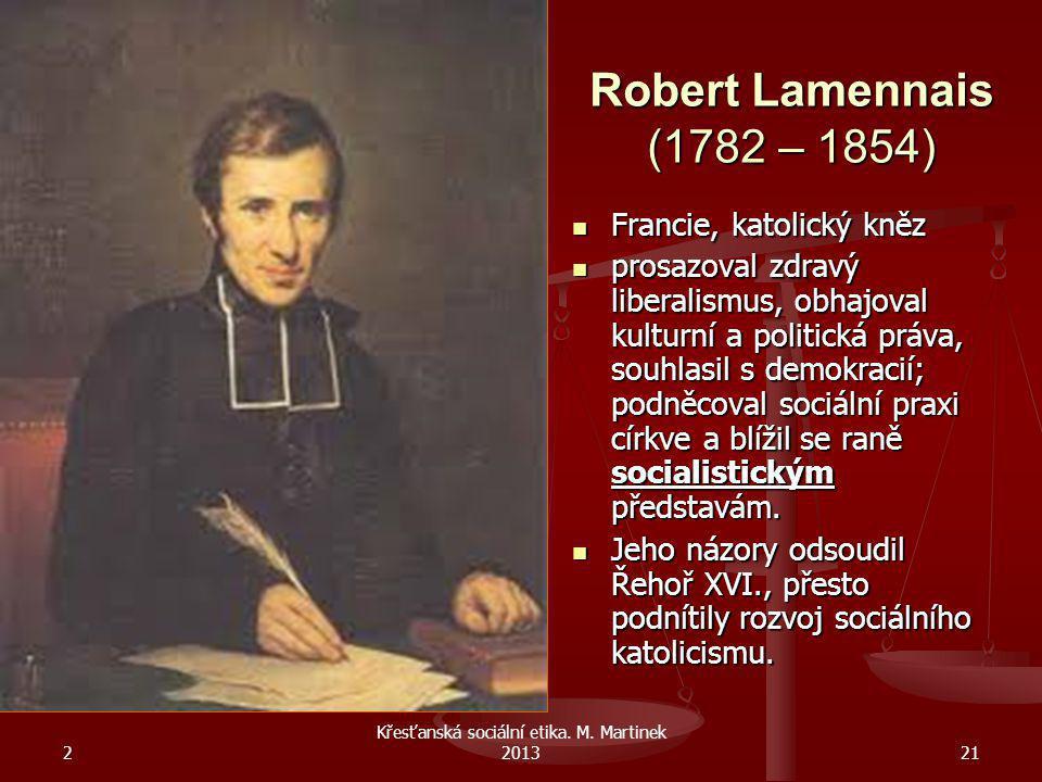 2 Křesťanská sociální etika. M. Martinek 201321 Robert Lamennais (1782 – 1854) Francie, katolický kněz Francie, katolický kněz prosazoval zdravý liber
