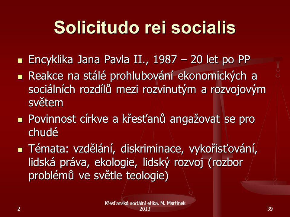 2 Křesťanská sociální etika. M. Martinek 201339 Solicitudo rei socialis Encyklika Jana Pavla II., 1987 – 20 let po PP Encyklika Jana Pavla II., 1987 –