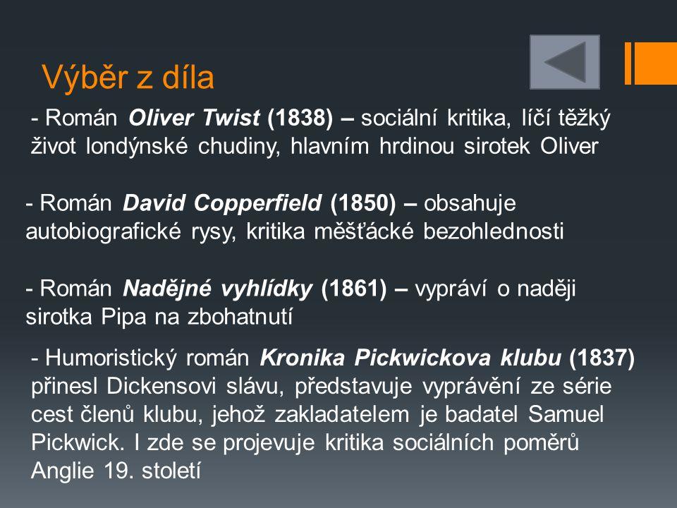 Výběr z díla - Román Oliver Twist (1838) – sociální kritika, líčí těžký život londýnské chudiny, hlavním hrdinou sirotek Oliver - Román David Copperfield (1850) – obsahuje autobiografické rysy, kritika měšťácké bezohlednosti - Román Nadějné vyhlídky (1861) – vypráví o naději sirotka Pipa na zbohatnutí - Humoristický román Kronika Pickwickova klubu (1837) přinesl Dickensovi slávu, představuje vyprávění ze série cest členů klubu, jehož zakladatelem je badatel Samuel Pickwick.