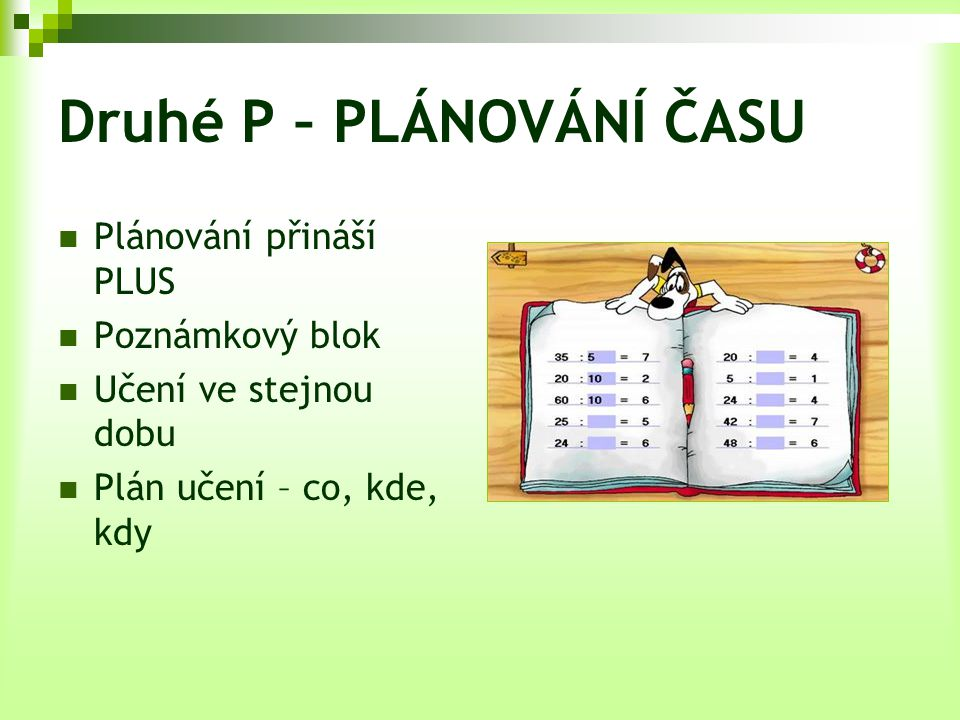 Druhé P – PLÁNOVÁNÍ ČASU Plánování přináší PLUS Poznámkový blok Učení ve stejnou dobu Plán učení – co, kde, kdy