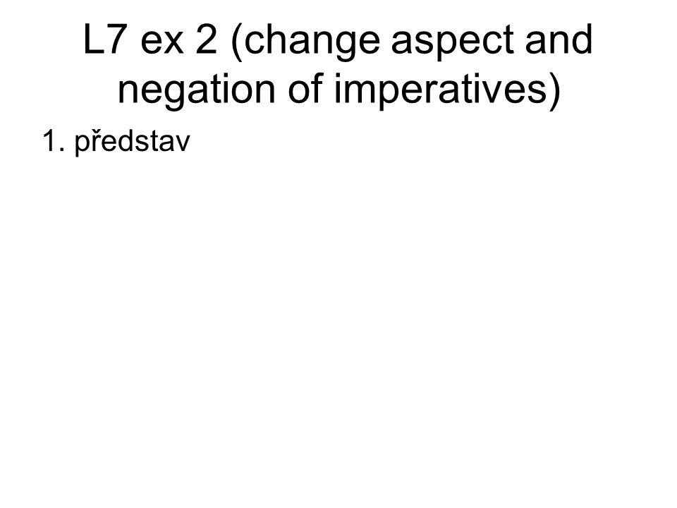 L7 ex 2 (change aspect and negation of imperatives) 1. Představ > nepředstavuj 2. Přeložte