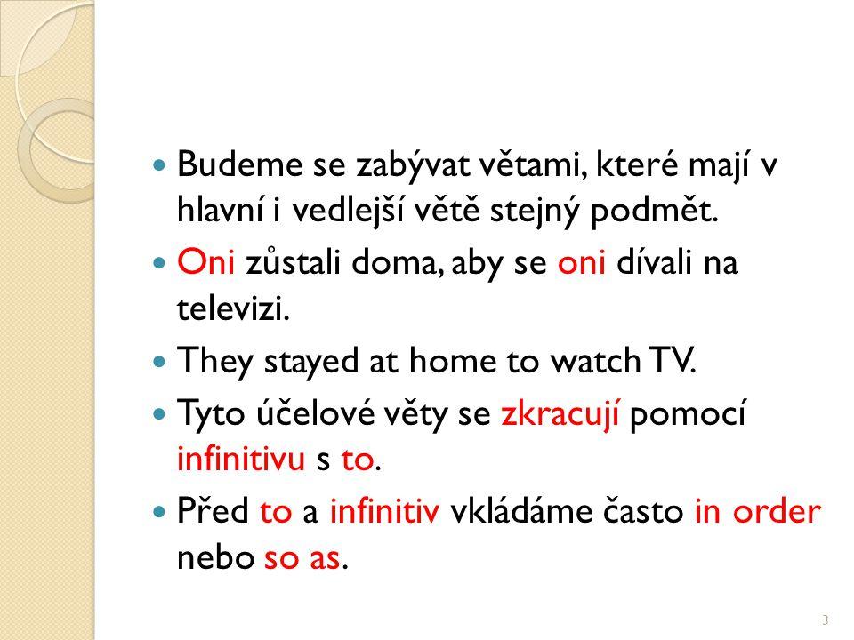 Budeme se zabývat větami, které mají v hlavní i vedlejší větě stejný podmět. Oni zůstali doma, aby se oni dívali na televizi. They stayed at home to w