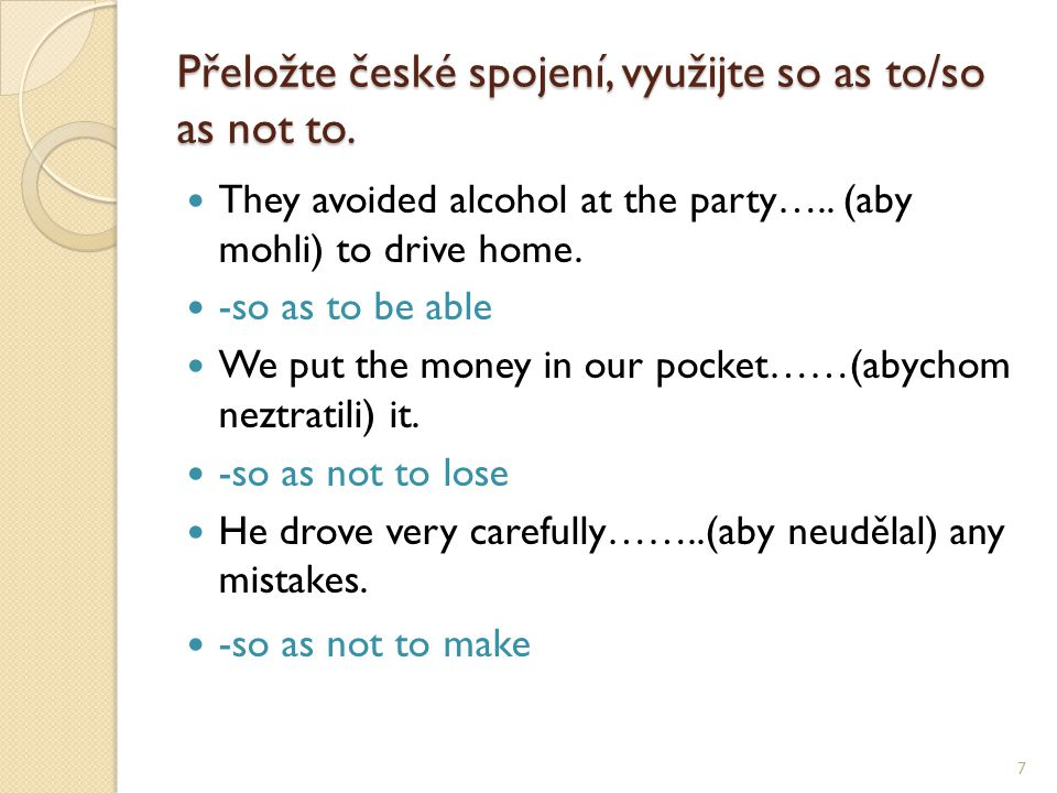 Přeložte české spojení, využijte so as to/so as not to. They avoided alcohol at the party….. (aby mohli) to drive home. -so as to be able We put the m