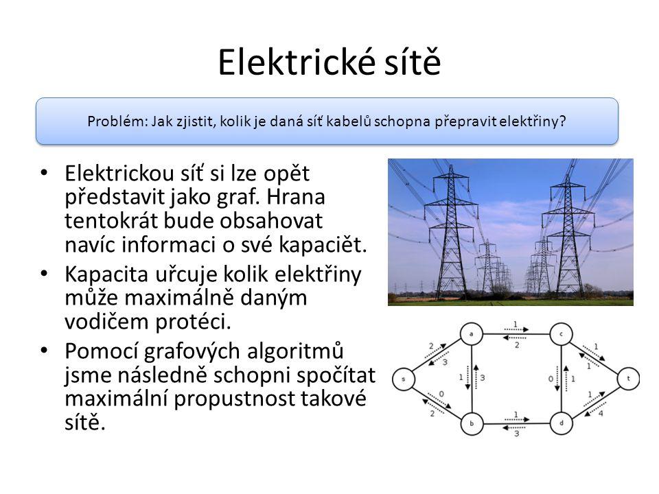 Elektrické sítě Elektrickou síť si lze opět představit jako graf. Hrana tentokrát bude obsahovat navíc informaci o své kapaciět. Kapacita uřcuje kolik