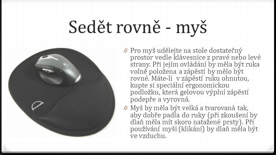 Sedět rovně - myš 0 Pro myš udělejte na stole dostatečný prostor vedle klávesnice z pravé nebo levé strany. Při jejím ovládání by měla být ruka volně