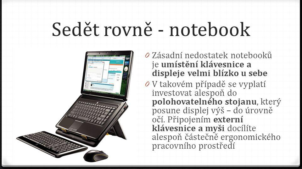 Sedět rovně - notebook 0 Zásadní nedostatek notebooků je umístění klávesnice a displeje velmi blízko u sebe 0 V takovém případě se vyplatí investovat