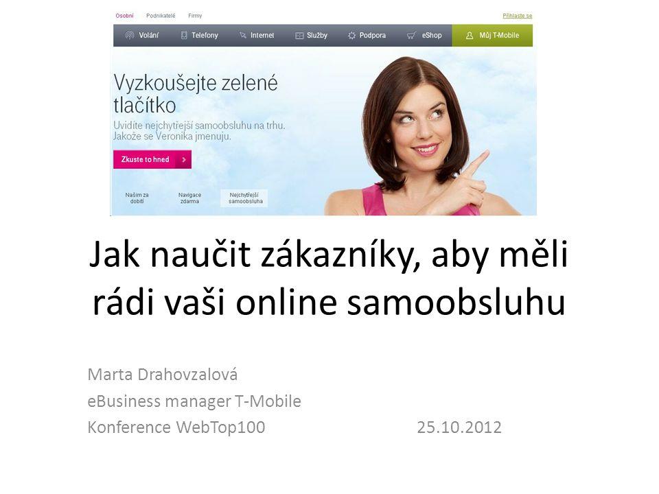 Jak naučit zákazníky, aby měli rádi vaši online samoobsluhu Marta Drahovzalová eBusiness manager T-Mobile Konference WebTop100 25.10.2012