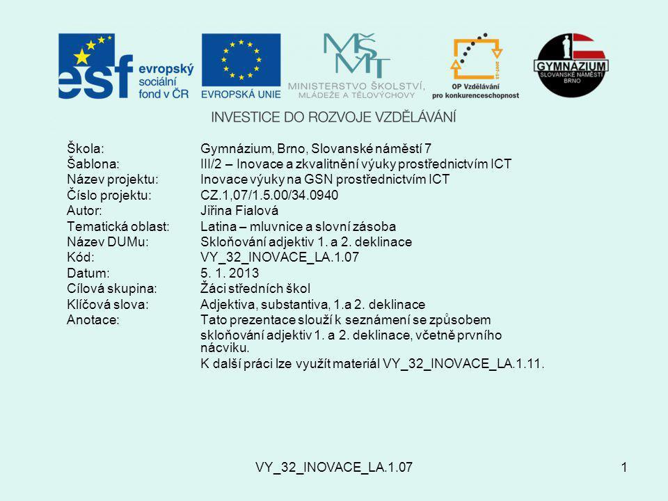 VY_32_INOVACE_LA.1.071 Škola:Gymnázium, Brno, Slovanské náměstí 7 Šablona:III/2 – Inovace a zkvalitnění výuky prostřednictvím ICT Název projektu: Inovace výuky na GSN prostřednictvím ICT Číslo projektu:CZ.1,07/1.5.00/34.0940 Autor:Jiřina Fialová Tematická oblast: Latina – mluvnice a slovní zásoba Název DUMu:Skloňování adjektiv 1.