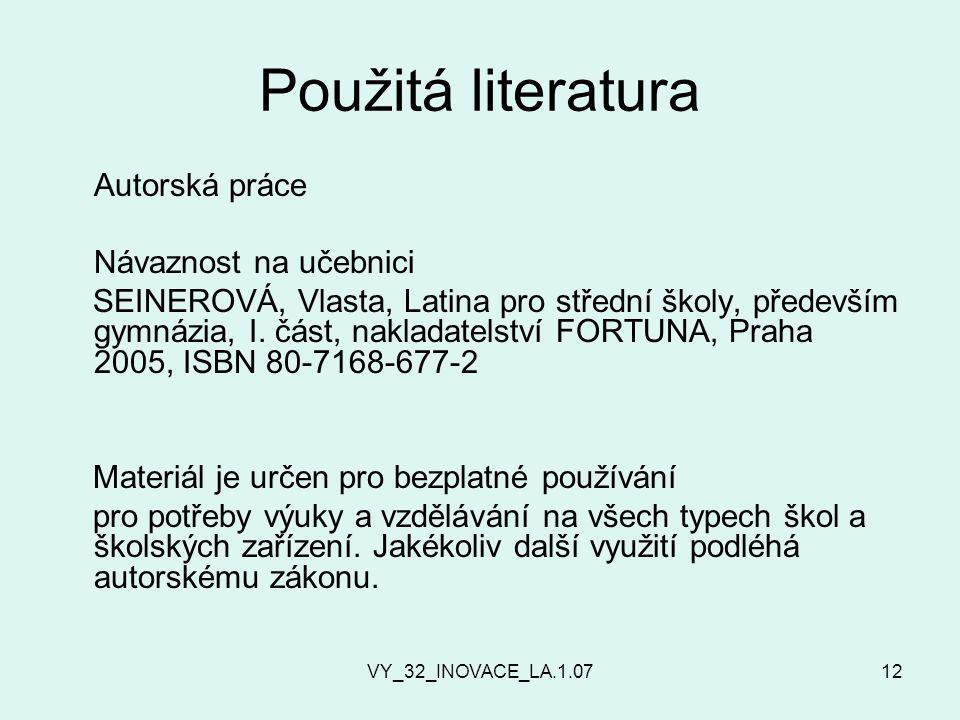 VY_32_INOVACE_LA.1.0712 Použitá literatura Autorská práce Návaznost na učebnici SEINEROVÁ, Vlasta, Latina pro střední školy, především gymnázia, I.