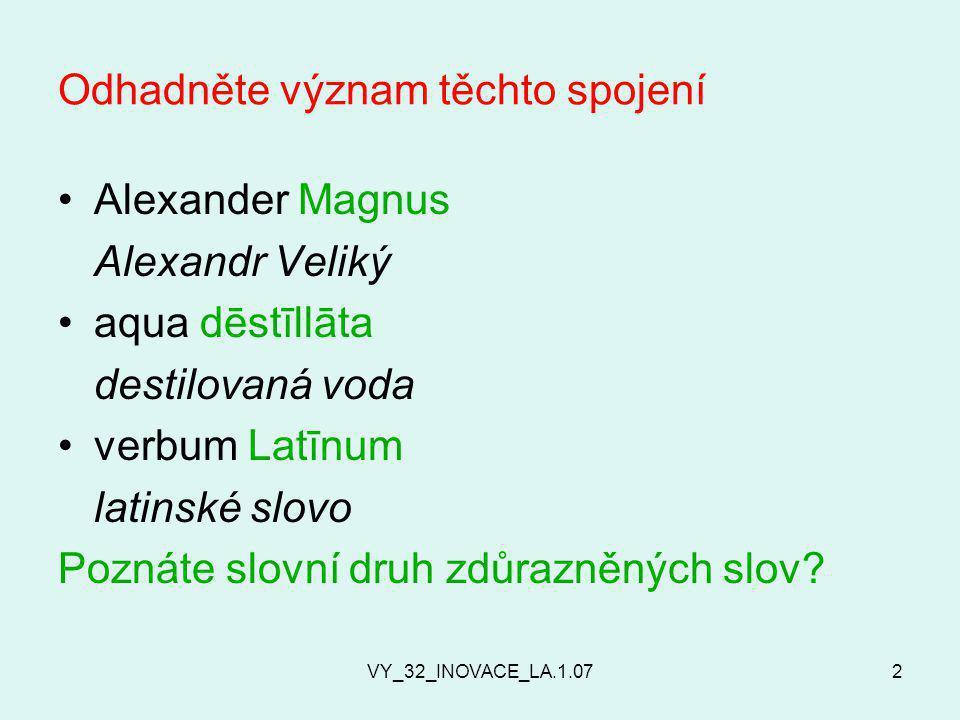 VY_32_INOVACE_LA.1.072 Odhadněte význam těchto spojení Alexander Magnus Alexandr Veliký aqua dēstīllāta destilovaná voda verbum Latīnum latinské slovo Poznáte slovní druh zdůrazněných slov?